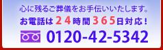 心に残るご葬儀をお手伝いいたします。 お電話は24時間365日対応! 0120-42-5342