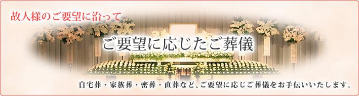 個人様のご要望に沿って ご要望に応じたご葬儀 ご自宅葬、直葬(密葬)、キリスト教など、ご要望に応じご葬儀をお手伝いいたします。